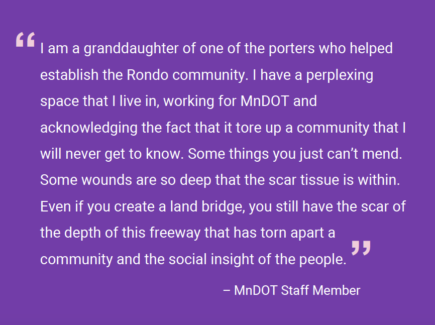 "Image of a quote on a purple background that reads ""I am a granddaughter of one of the porters who helped establish the Rondo community. I have a perplexing space that I live in, working for MnDOT and acknowledging the fact that it tore up a community that I will never get to know. Some things you just can't mend. Some wounds are so deep that the scar tissue is within. Even if you create a land bridge, you still have the scar of the depth of this freeway that has torn apart a community and the social insight of the people."" – MnDOT Staff Member"