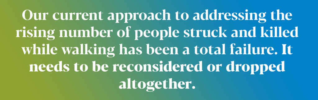 text on a card: Our current approach to addressing the rising number of people struck and killed while walking has been a total failure. It needs to be reconsidered or dropped altogether.